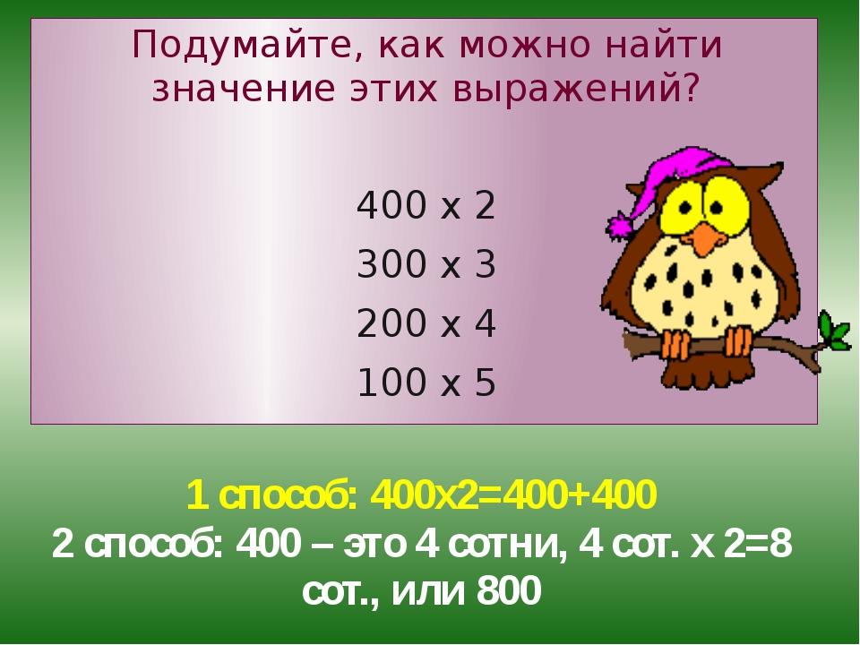 1 способ: 400х2=400+400 2 способ: 400 – это 4 сотни, 4 сот. х 2=8 сот., или 8...