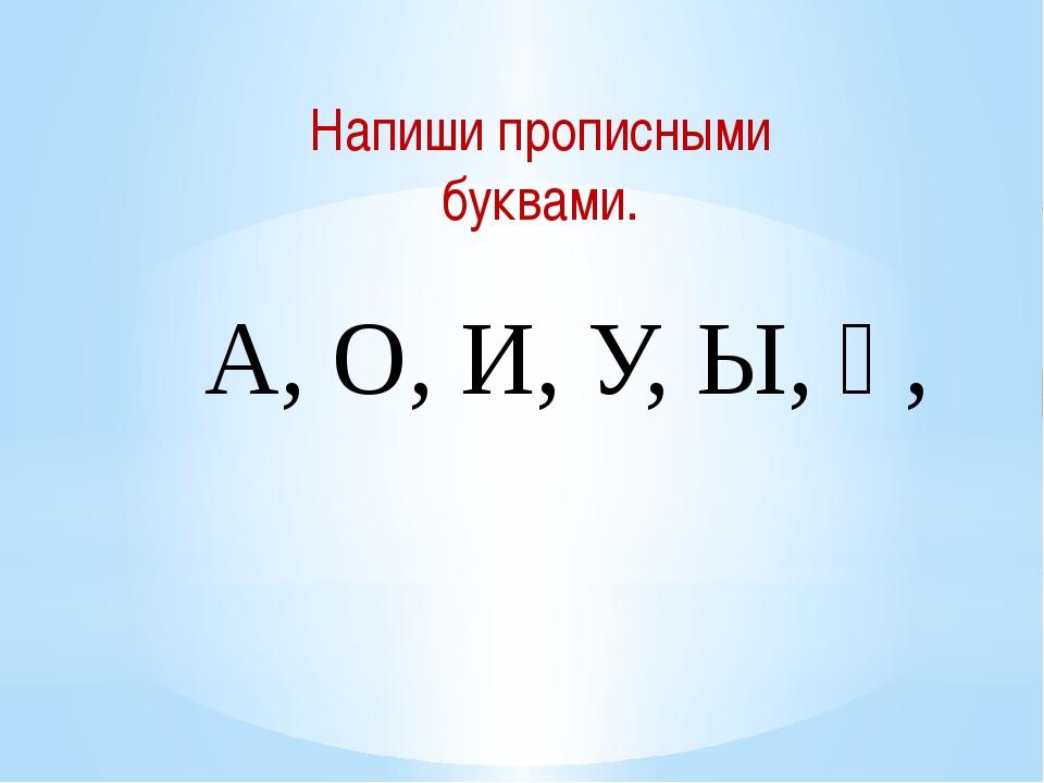 Напиши прописными буквами. А, О, И, У, Ы, Ү,