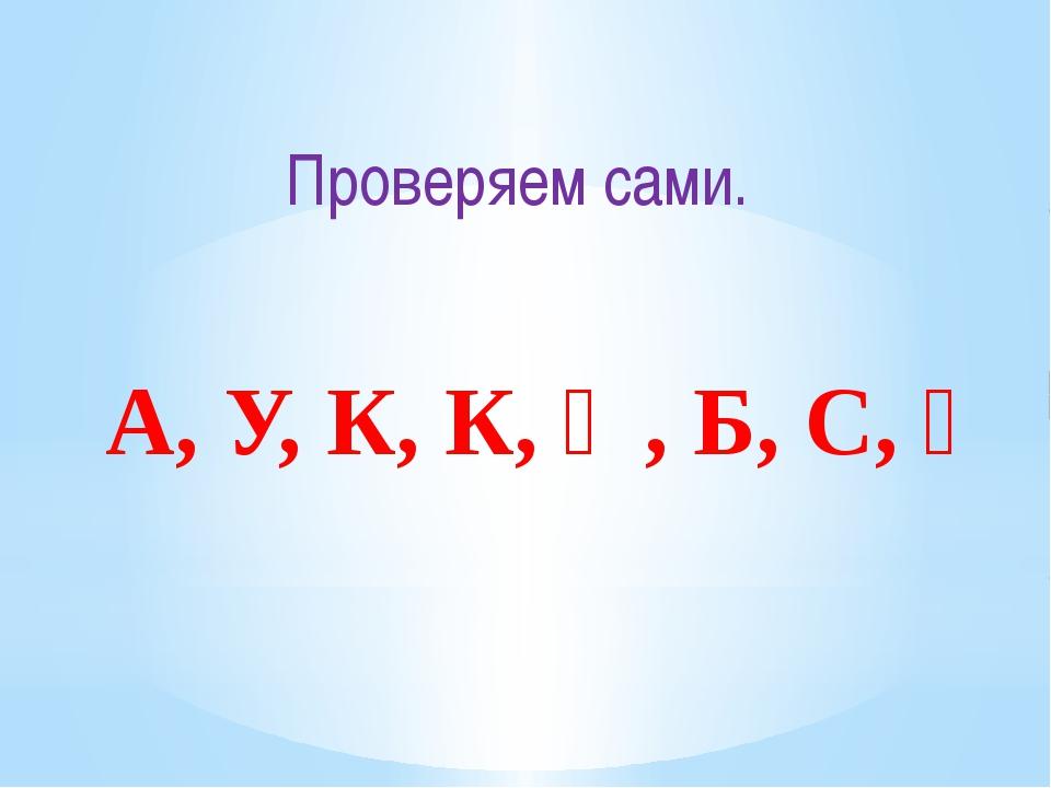 Проверяем сами. А, У, К, К, Ә, Б, С, Ү