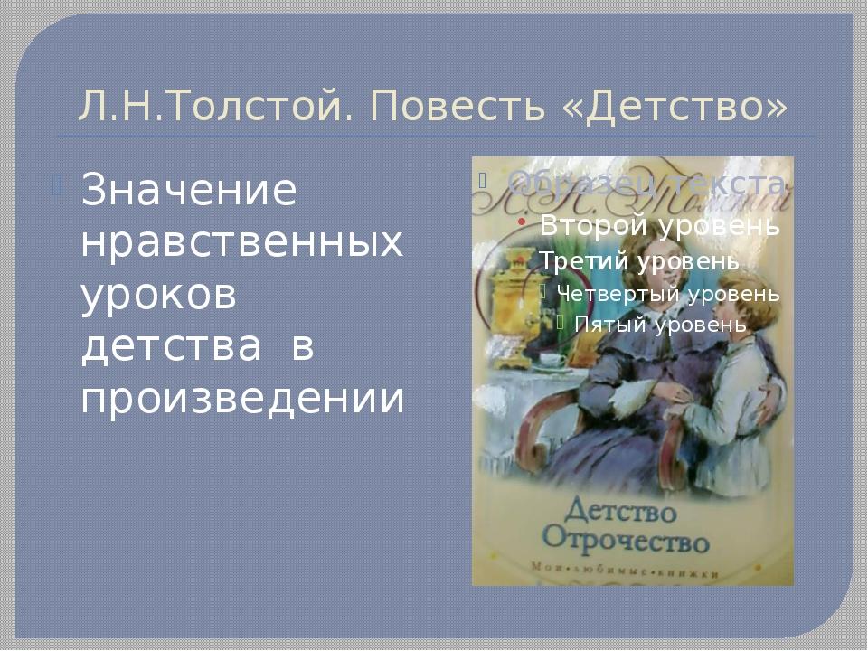 Л.Н.Толстой. Повесть «Детство» Значение нравственных уроков детства в произве...