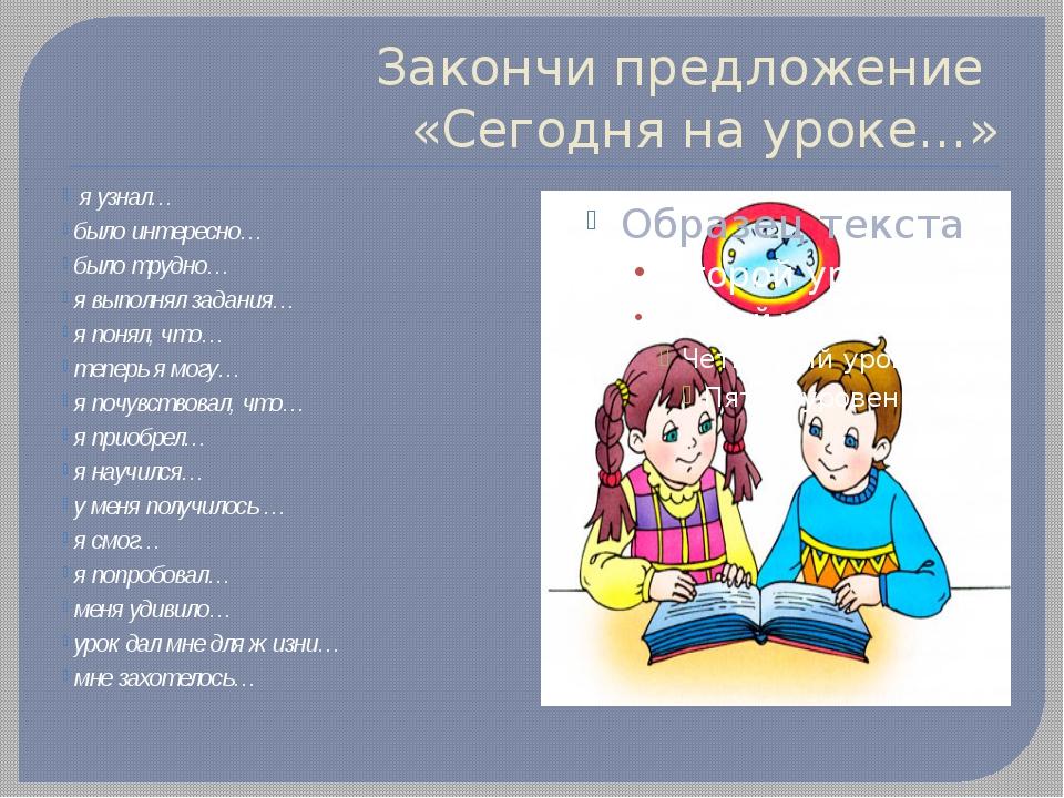 Закончи предложение «Сегодня на уроке…» я узнал… было интересно… было трудно…...