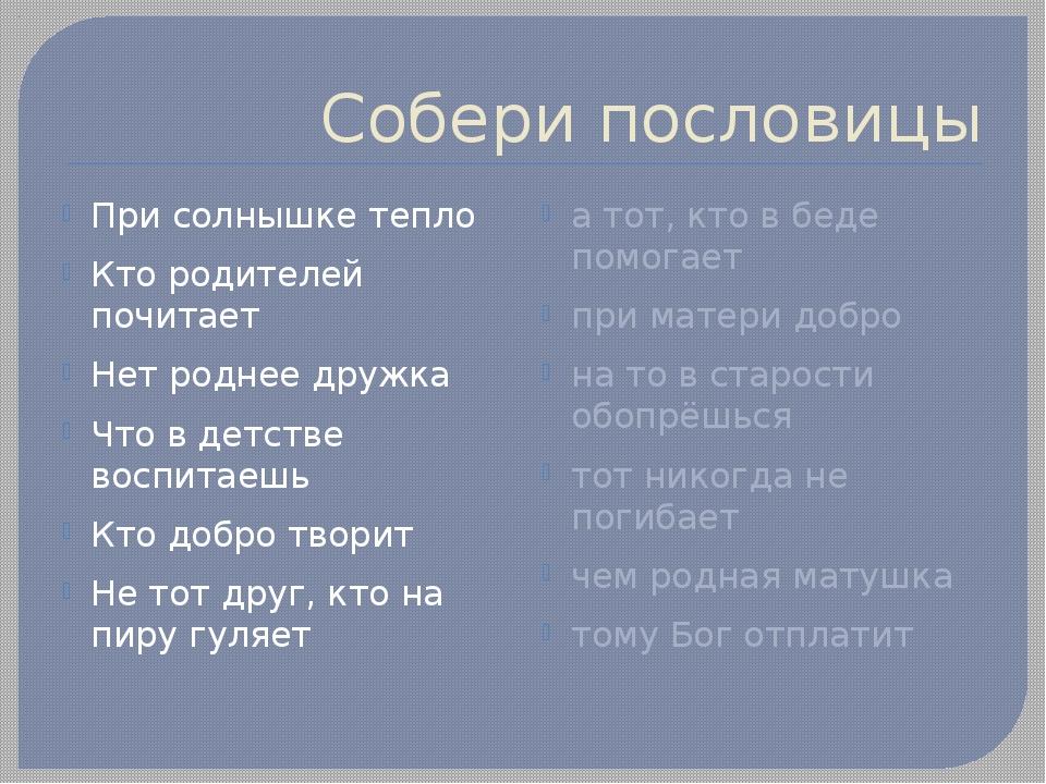 Собери пословицы При солнышке тепло Кто родителей почитает Нет роднее дружка...