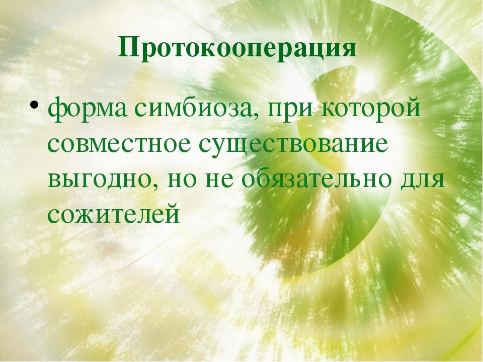 Протокооперация форма симбиоза, при которой совместное существование выгодно,...