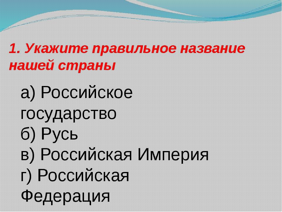 1. Укажите правильное название нашей страны а) Российское государство б) Русь...