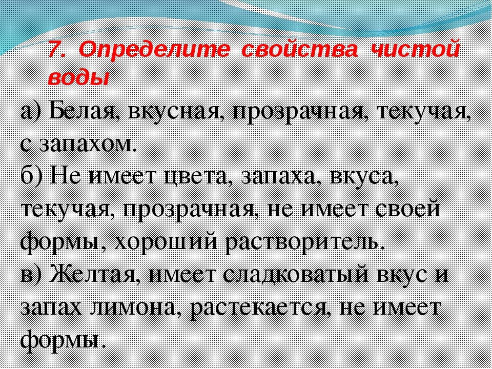 7. Определите свойства чистой воды а) Белая, вкусная, прозрачная, текучая, с...
