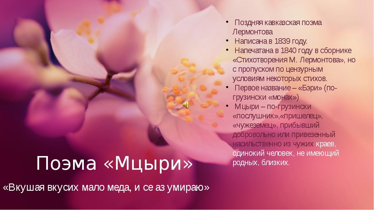 Поэма «Мцыри» Поздняя кавказская поэма Лермонтова Написана в 1839 году. Напеч...
