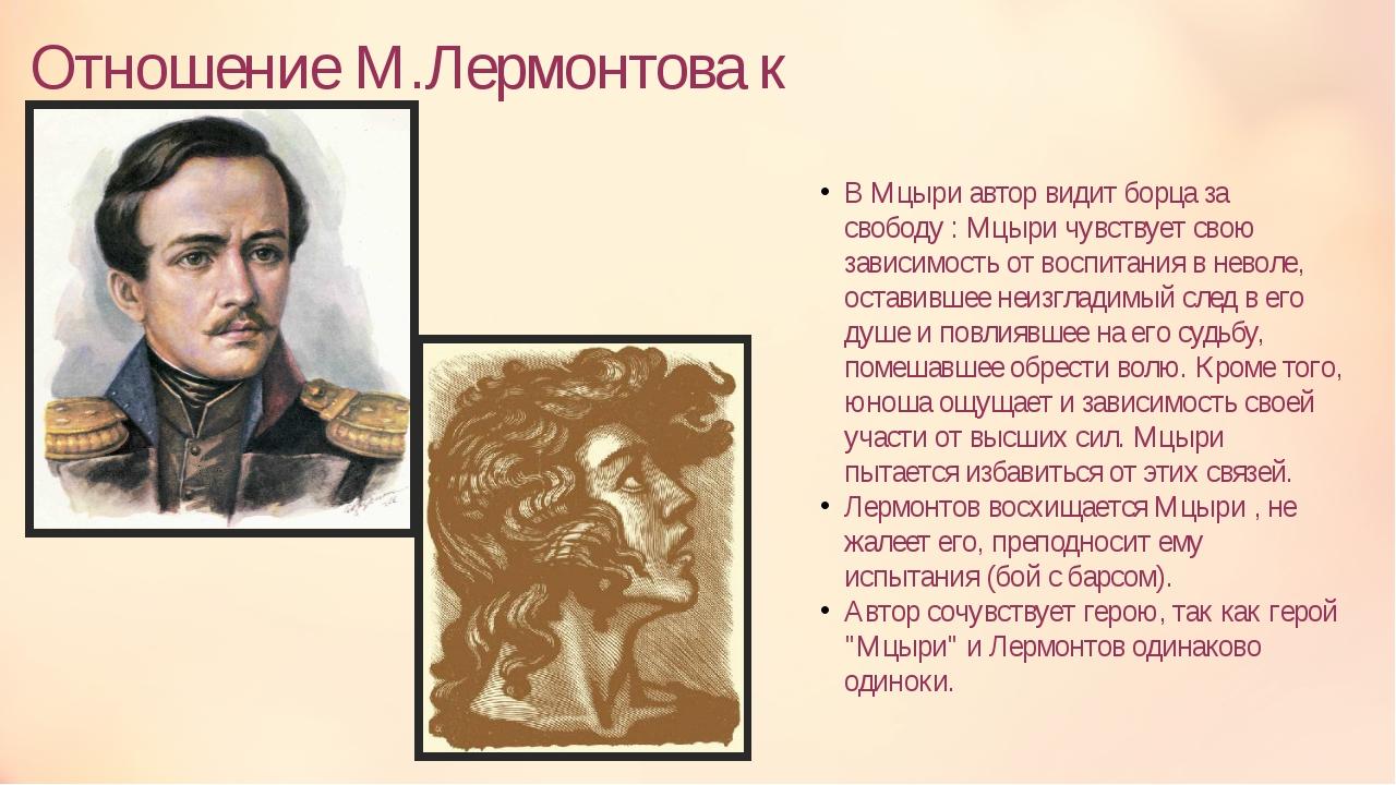 Отношение М.Лермонтова к Мцыри В Мцыри автор видит борца за свободу : Мцыри ч...