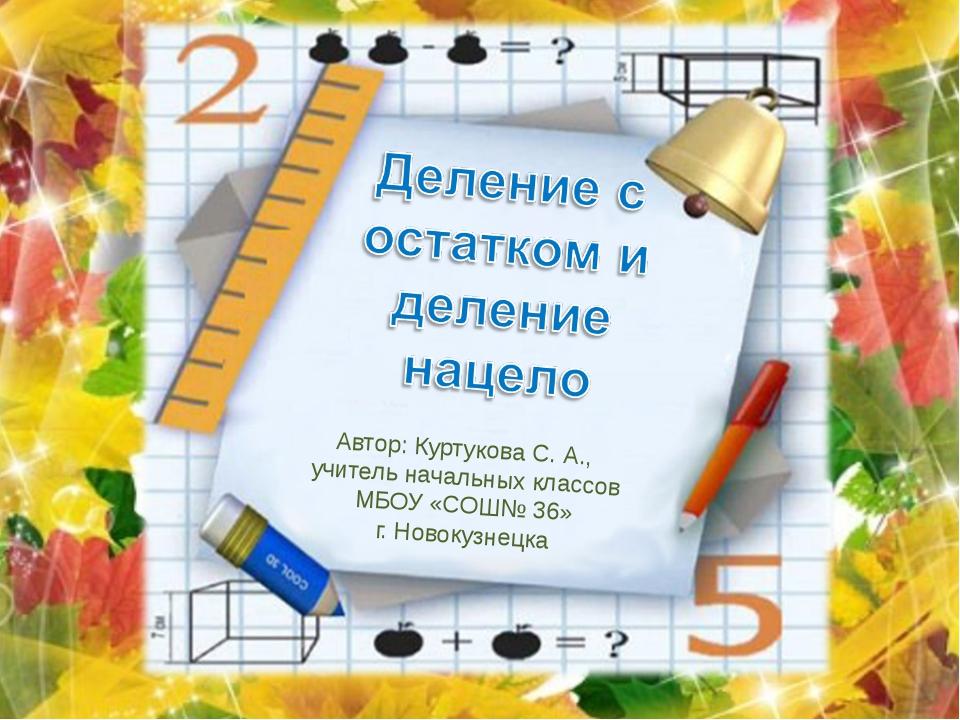 Автор: Куртукова С. А., учитель начальных классов МБОУ «СОШ№ 36» г. Новокузне...