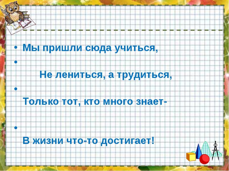 Мы пришли сюда учиться, Не лениться, а трудиться, Только тот, кто много знает...
