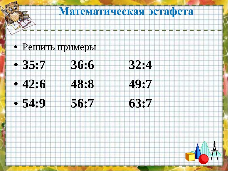 Решить примеры 35:7 36:6 32:4 42:6 48:8 49:7 54:9 56:7 63:7