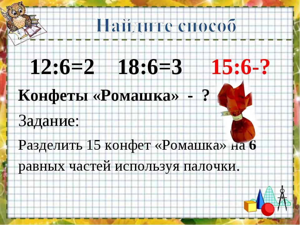 12:6=2 18:6=3 15:6-? Конфеты «Ромашка» - ? Задание: Разделить 15 конфет «Ром...