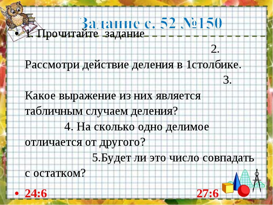 1. Прочитайте задание 2. Рассмотри действие деления в 1столбике. 3. Какое выр...