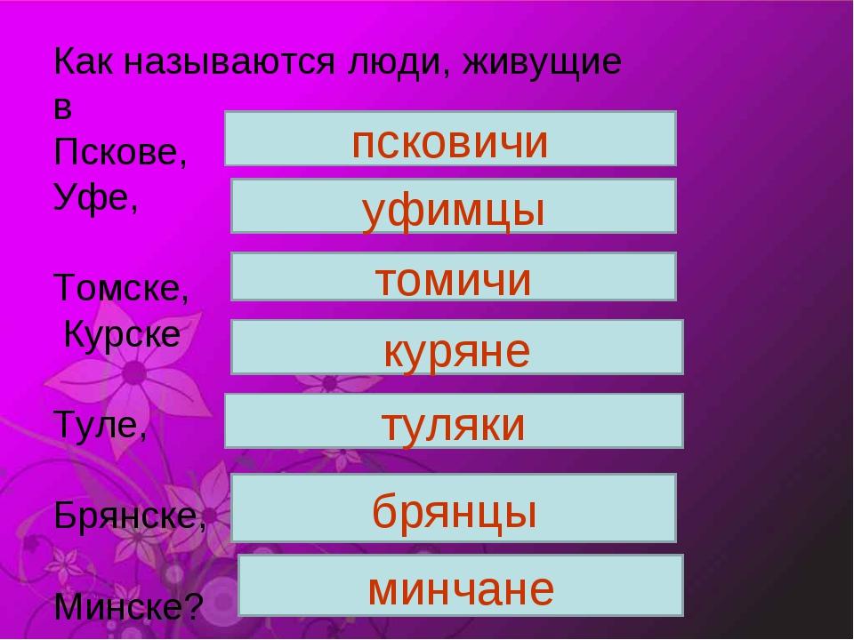 Как называются люди, живущие в Пскове, Уфе, Томске, Курске Туле, Брянске, Мин...