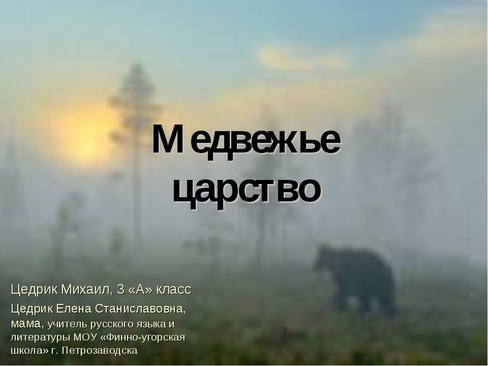 Медвежье царство Цедрик Михаил, 3 «А» класс Цедрик Елена Станиславовна, мама,...