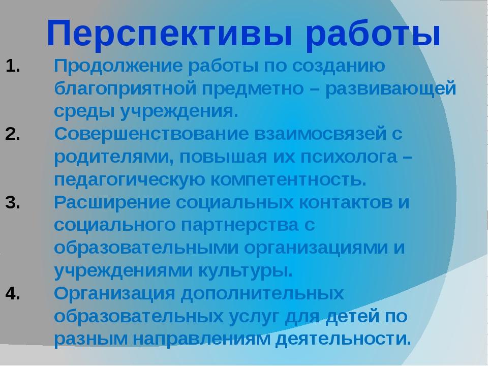 Перспективы работы Продолжение работы по созданию благоприятной предметно – р...
