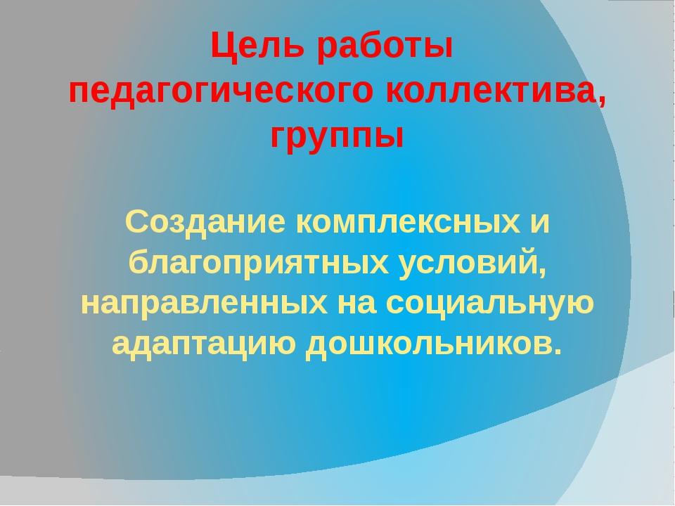 Цель работы педагогического коллектива, группы Создание комплексных и благопр...