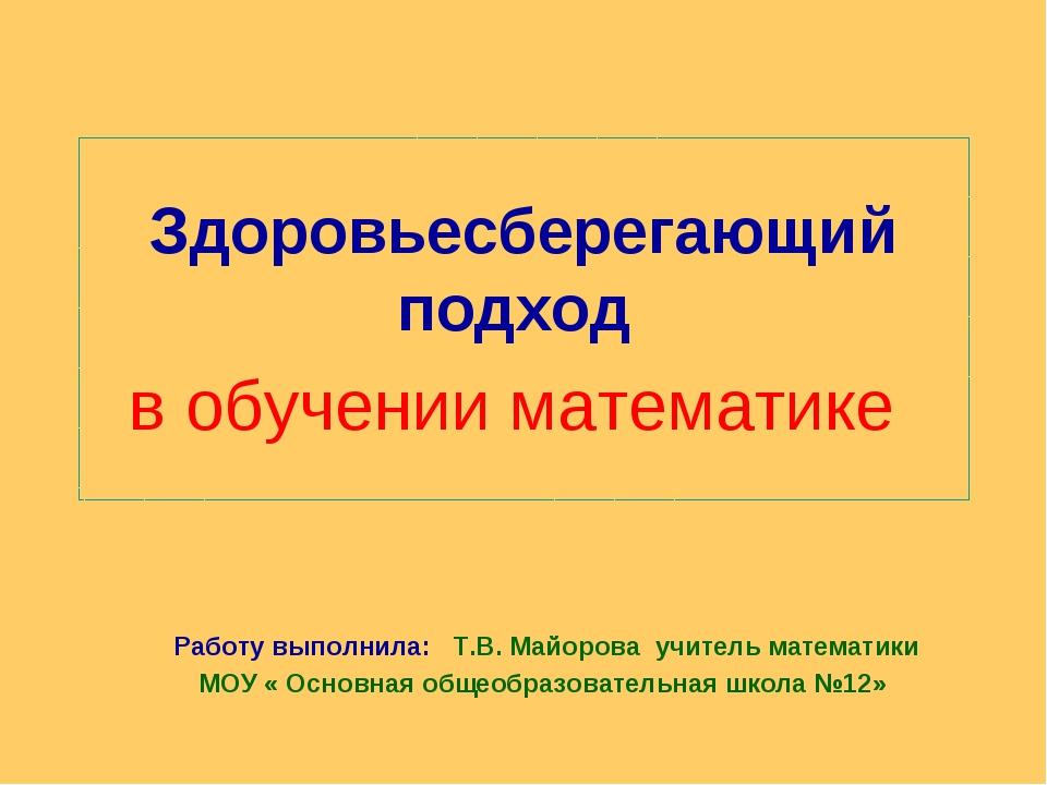 Здоровьесберегающий подход в обучении математике Работу выполнила: Т.В. Майор...