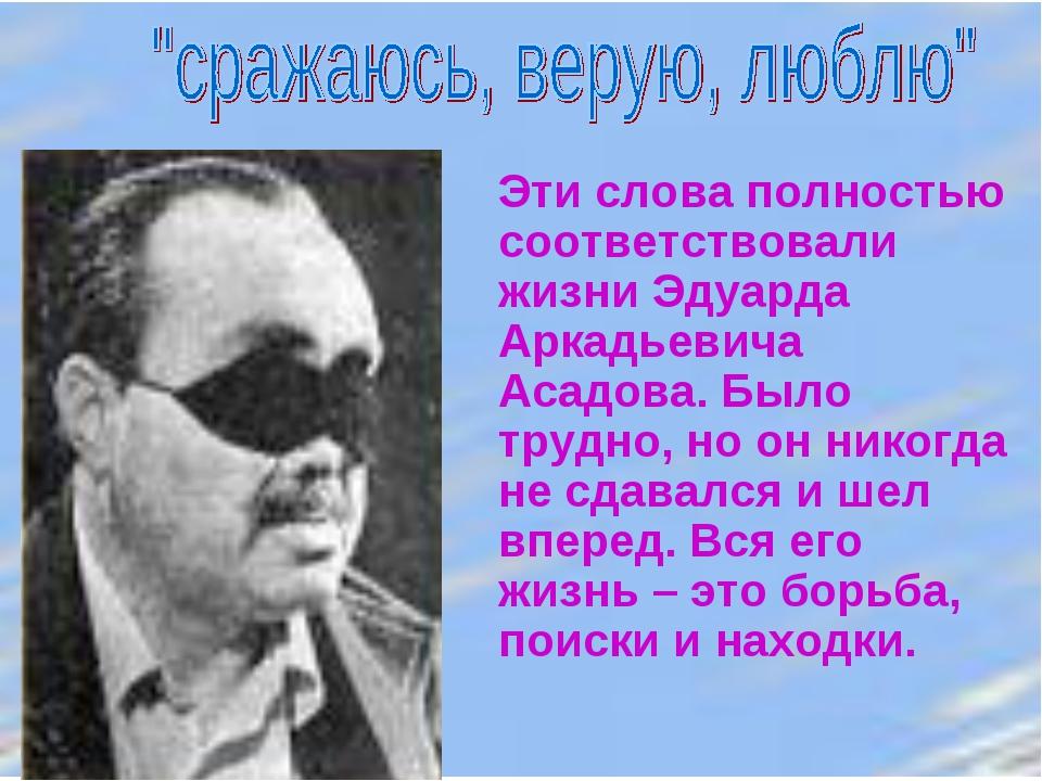 Эти слова полностью соответствовали жизни Эдуарда Аркадьевича Асадова. Было т...