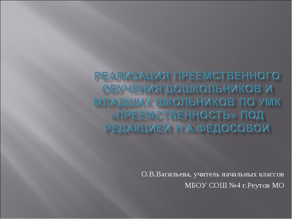 О.В.Васильева, учитель начальных классов МБОУ СОШ №4 г.Реутов МО