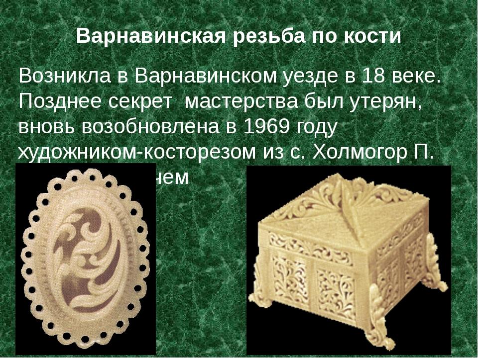 Варнавинская резьба по кости Возникла в Варнавинском уезде в 18 веке. Позднее...