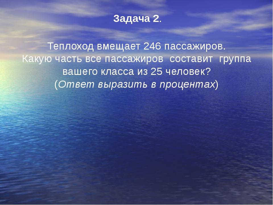 Задача 2. Теплоход вмещает 246 пассажиров. Какую часть все пассажиров состави...