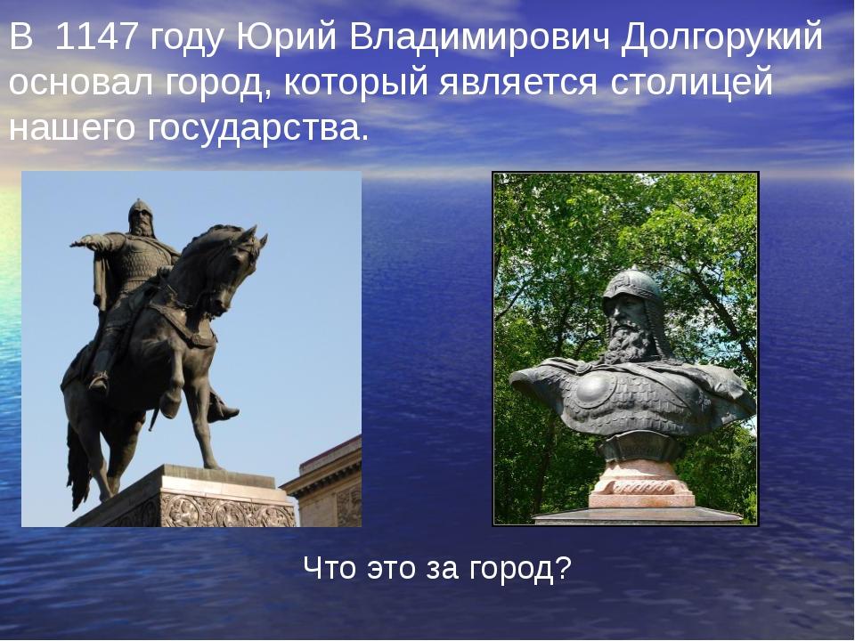 В 1147 году Юрий Владимирович Долгорукий основал город, который является стол...