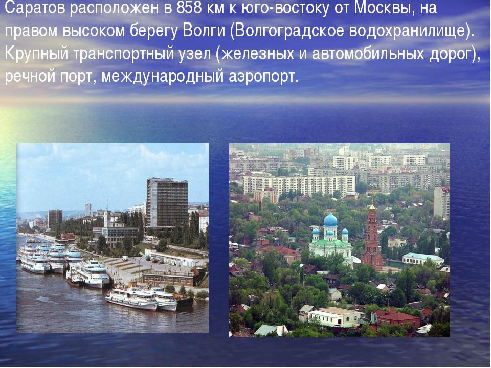 Саратов расположен в 858 км к юго-востоку от Москвы, на правом высоком берегу...