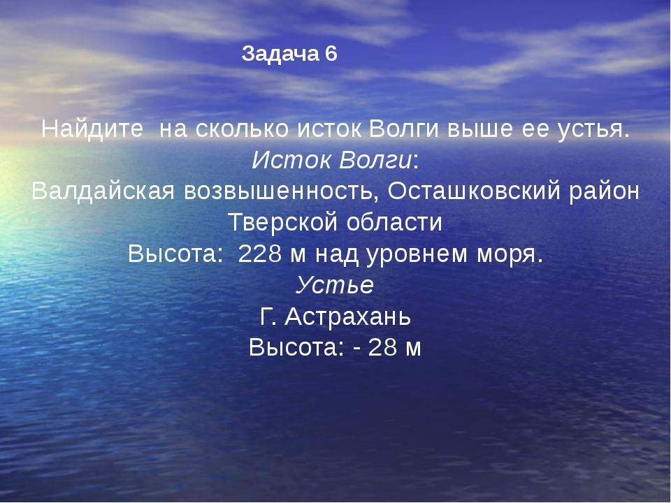 Задача 6 Найдите на сколько исток Волги выше ее устья. Исток Волги: Валдайска...