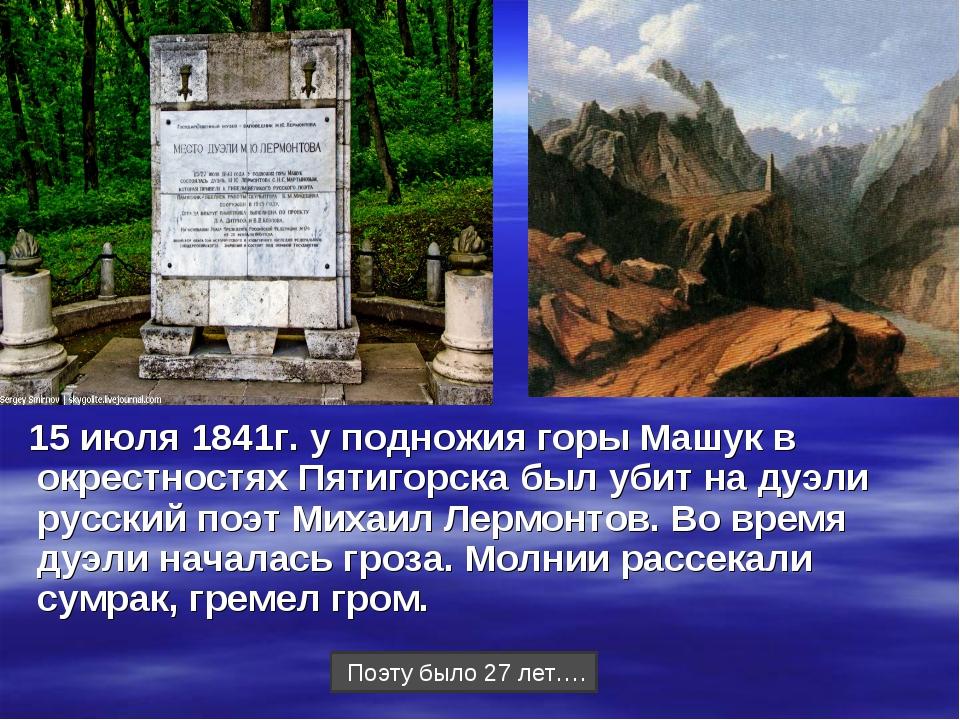 15 июля 1841г. у подножия горы Машук в окрестностях Пятигорска был убит на ду...