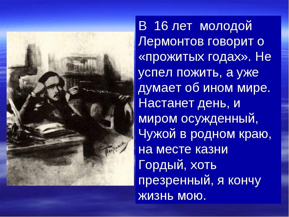 В 16 лет молодой Лермонтов говорит о «прожитых годах». Не успел пожить, а уже...