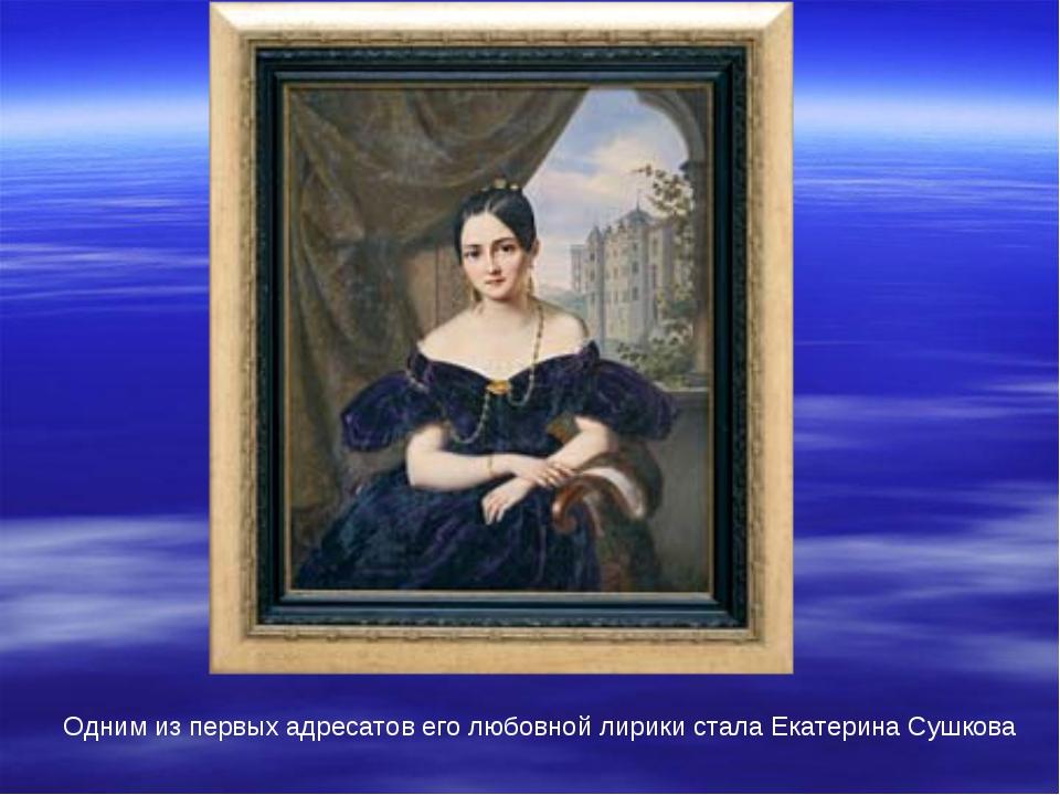 Одним из первых адресатов его любовной лирики стала Екатерина Сушкова