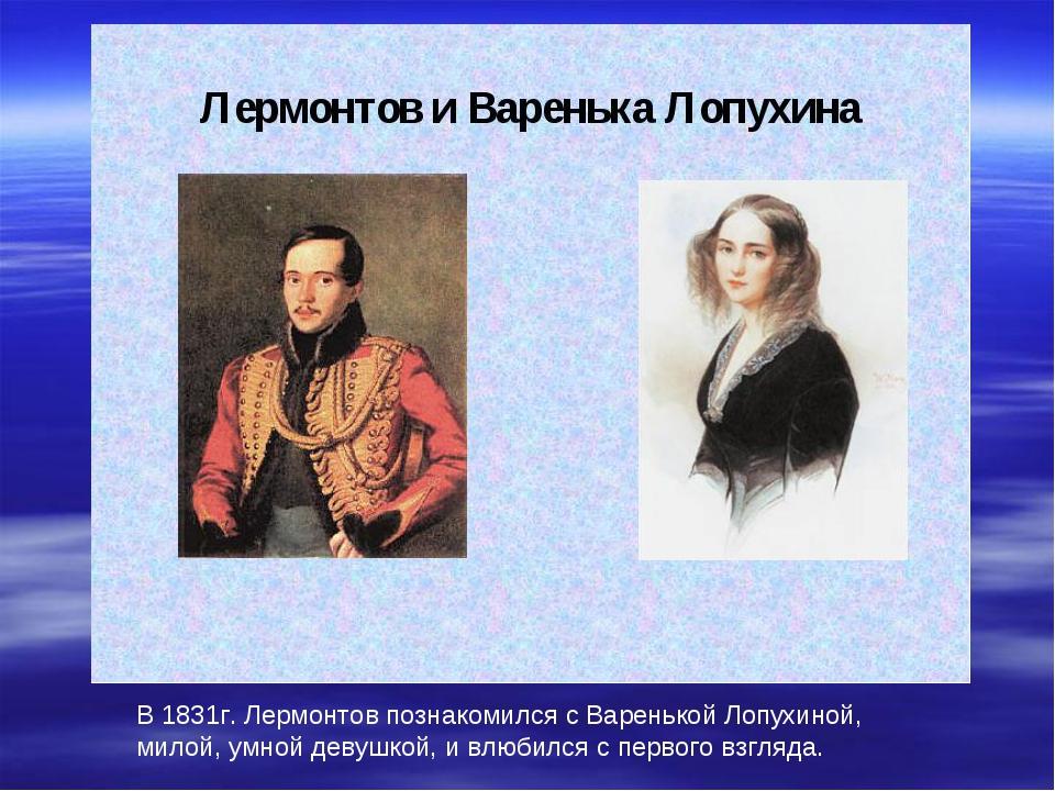 В 1831г. Лермонтов познакомился с Варенькой Лопухиной, милой, умной девушкой,...