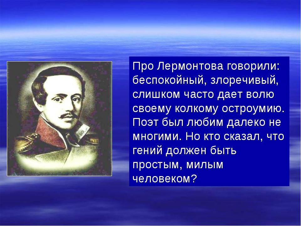 Про Лермонтова говорили: беспокойный, злоречивый, слишком часто дает волю сво...