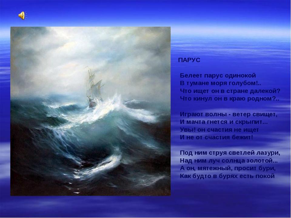 ПАРУС Белеет парус одинокой В тумане моря голубом!.. Что ищет он в стране дал...