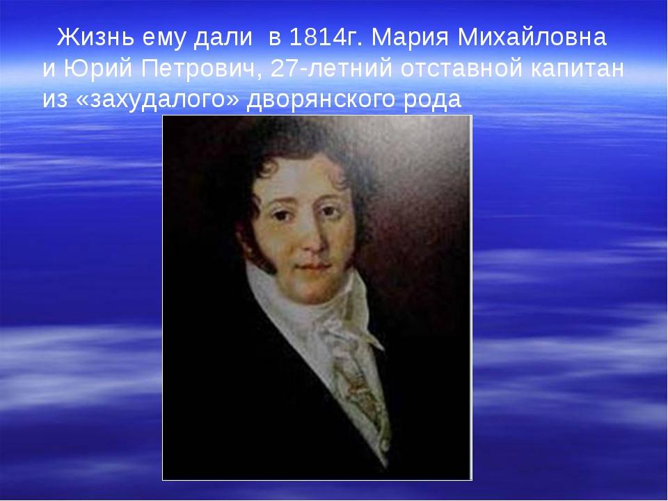 Жизнь ему дали в 1814г. Мария Михайловна и Юрий Петрович, 27-летний отставно...