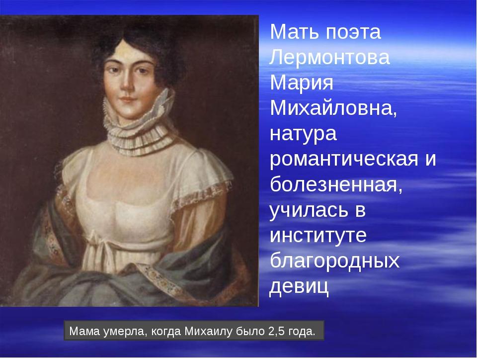 Мать поэта Лермонтова Мария Михайловна, натура романтическая и болезненная, у...
