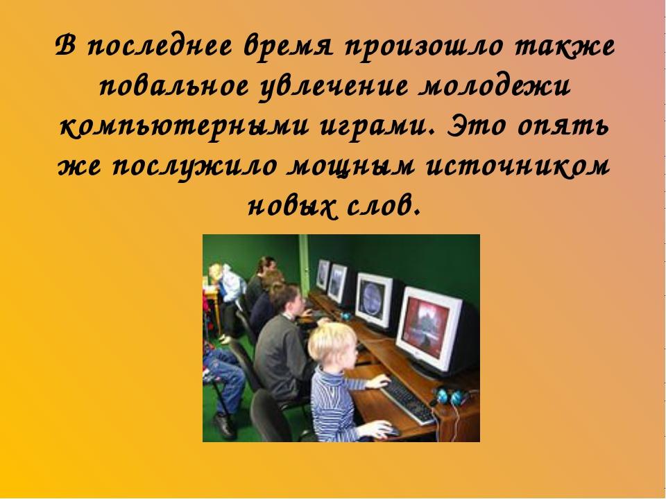 В последнее время произошло также повальное увлечение молодежи компьютерными...
