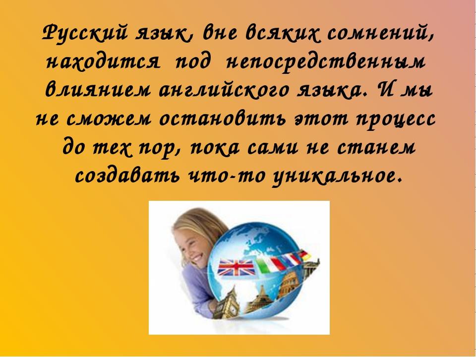 Русский язык, вне всяких сомнений, находится под непосредственным влиянием а...