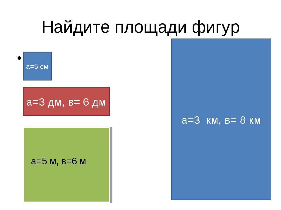 Найдите площади фигур a=5 см а=3 дм, в= 6 дм а=5 м, в=6 м а=3 км, в= 8 км
