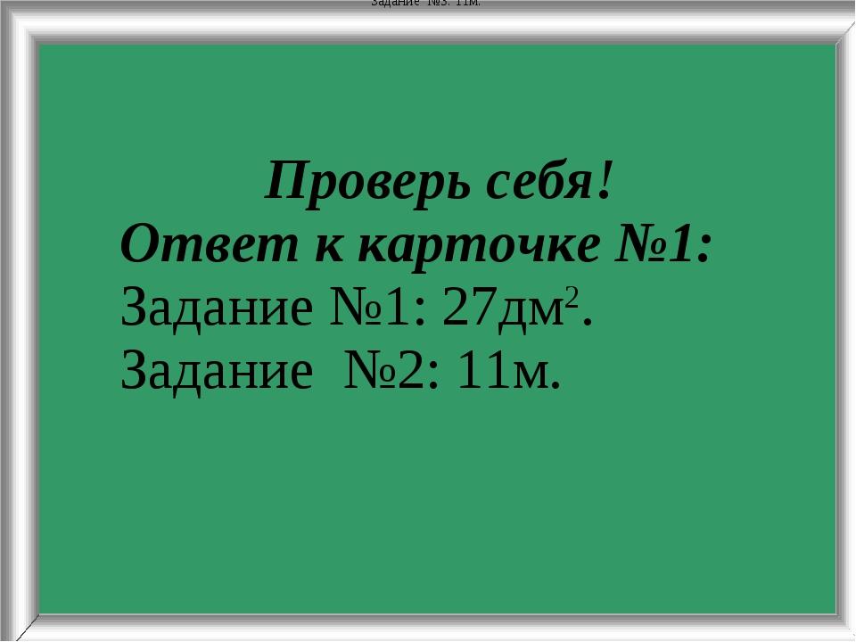 Задание№3: 11м. Проверь себя! Ответ к карточке №1: Задание №1: 27дм2. Задан...