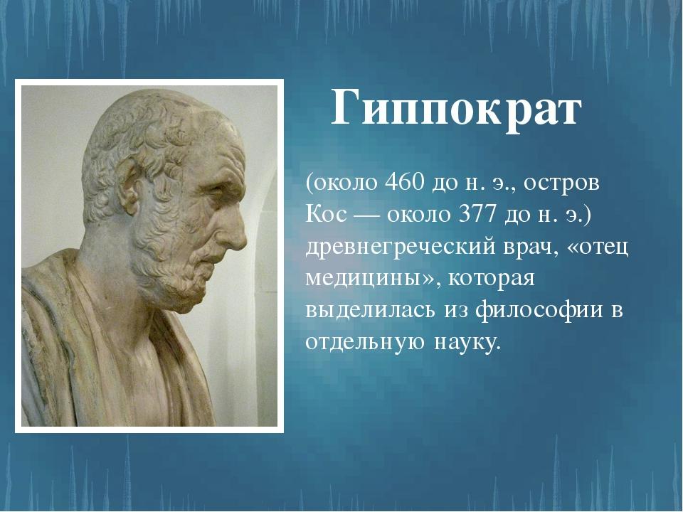 (около 460 до н. э., остров Кос — около 377 до н. э.) древнегреческий врач, «...