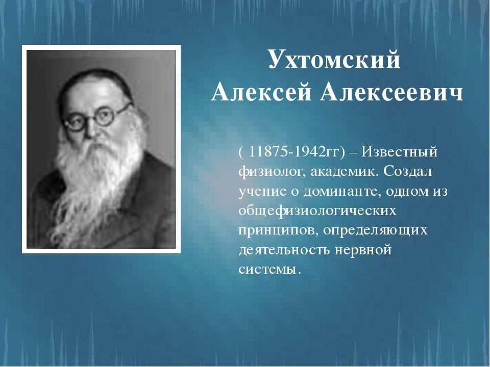 Ухтомский Алексей Алексеевич ( 11875-1942гг) – Известный физиолог, академик....