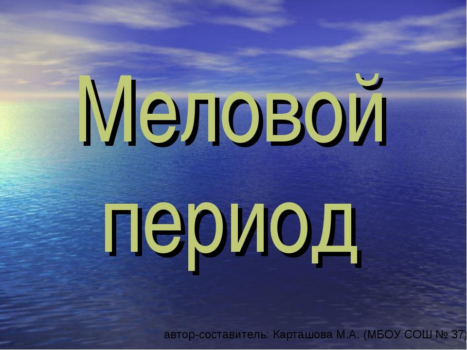 Меловой период автор-составитель: Карташова М.А. (МБОУ СОШ № 37)