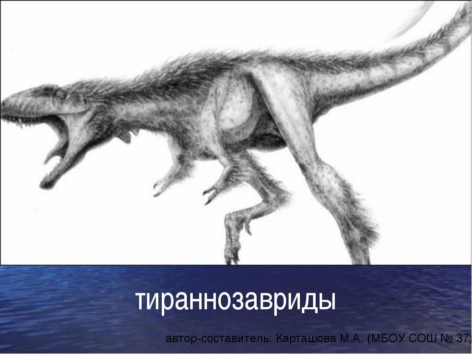тираннозавриды автор-составитель: Карташова М.А. (МБОУ СОШ № 37)