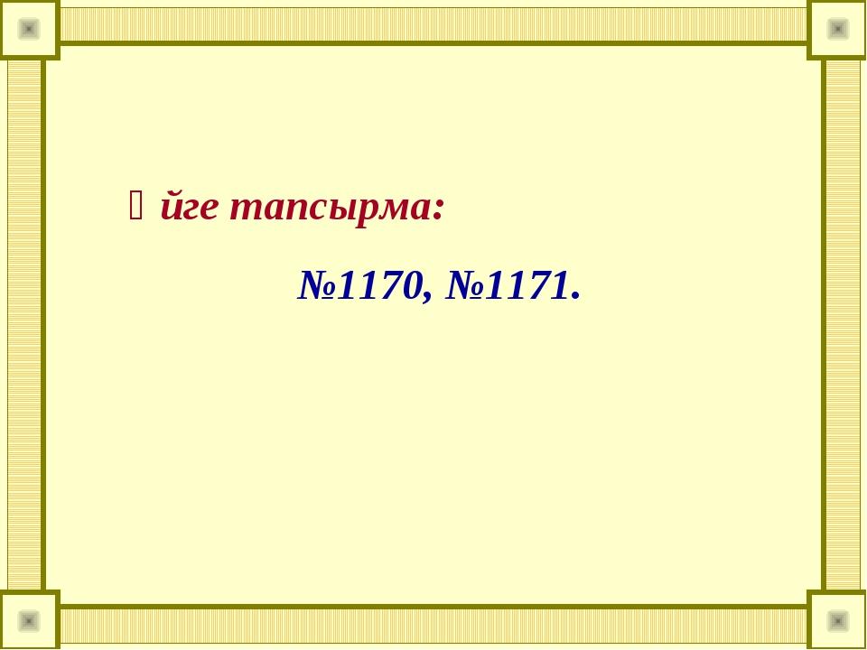 Үйге тапсырма: №1170, №1171.