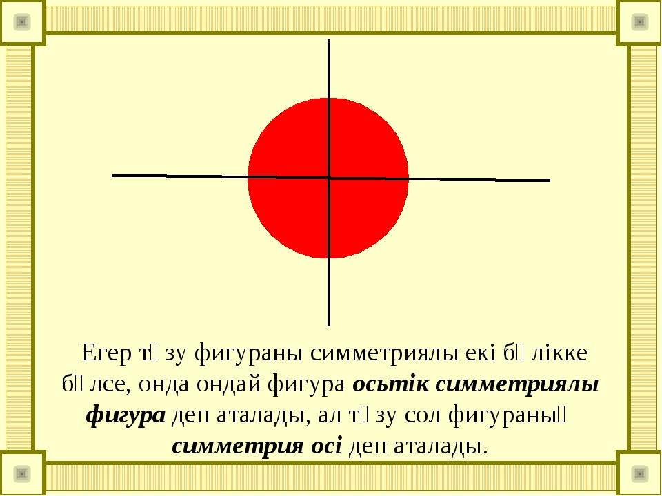 Егер түзу фигураны симметриялы екі бөлікке бөлсе, онда ондай фигура осьтік с...