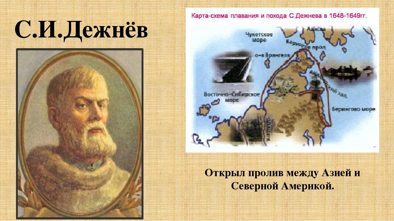 С.И.Дежнёв Открыл пролив между Азией и Северной Америкой.