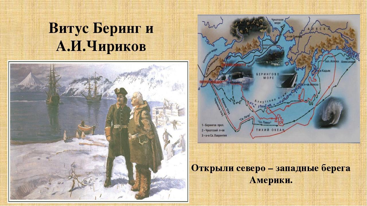 Открыли северо – западные берега Америки. Витус Беринг и А.И.Чириков