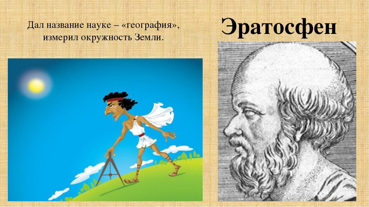 Дал название науке – «география», измерил окружность Земли. Эратосфен