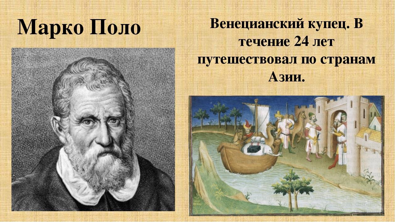 Венецианский купец. В течение 24 лет путешествовал по странам Азии. Марко Поло